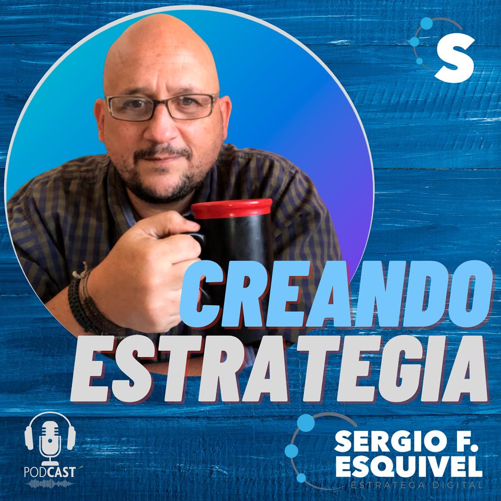 Creando Estrategia - Podcast - Estrategia Digital - Sergio F. Esquivel